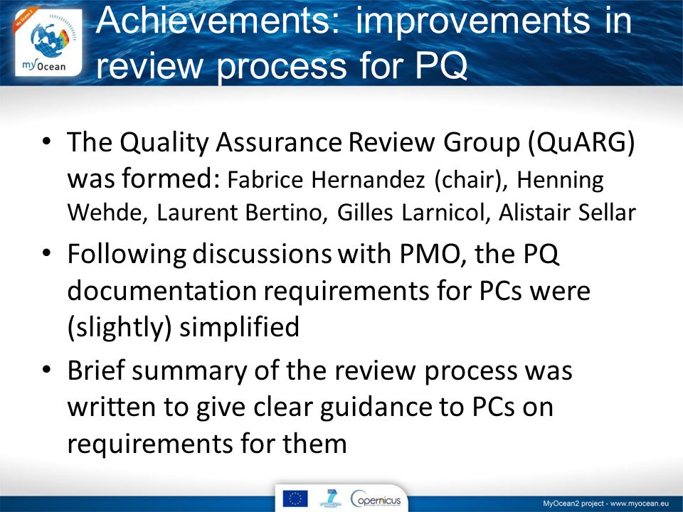 The Quality Assurance Review Group (QuARG) was formed: Fabrice Hernandez (chair), Henning Wehde, Laurent Bertino, Gilles Larnicol, Alistair Sellar Following discussions with PMO, the PQ documentation requirements for PCs were (slightly) simplified Brief summary of the review process was written to give clear guidance to PCs on requirements for them