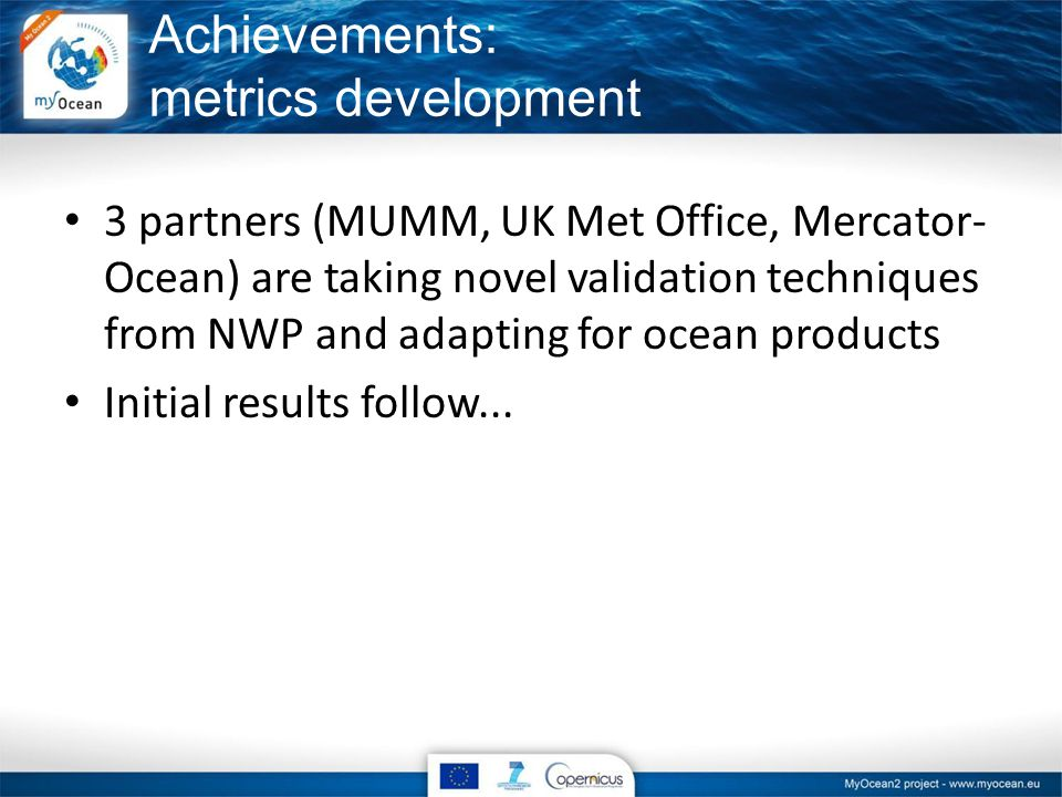 3 partners (MUMM, UK Met Office, Mercator- Ocean) are taking novel validation techniques from NWP and adapting for ocean products Initial results follow...