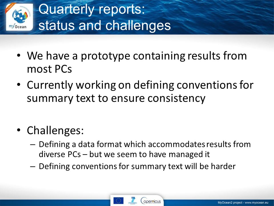 Quarterly reports: status and challenges We have a prototype containing results from most PCs Currently working on defining conventions for summary text to ensure consistency Challenges: – Defining a data format which accommodates results from diverse PCs – but we seem to have managed it – Defining conventions for summary text will be harder