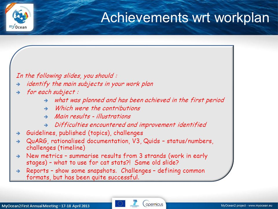 Achievements wrt workplan In the following slides, you should :  identify the main subjects in your work plan  for each subject :  what was planned and has been achieved in the first period  Which were the contributions  Main results - illustrations  Difficulties encountered and improvement identified  Guidelines, published (topics), challenges  QuARG, rationalised documentation, V3, Quids – status/numbers, challenges (timeline)  New metrics – summarise results from 3 strands (work in early stages) – what to use for cat stats .