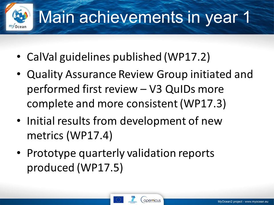 Main achievements in year 1 CalVal guidelines published (WP17.2) Quality Assurance Review Group initiated and performed first review – V3 QuIDs more complete and more consistent (WP17.3) Initial results from development of new metrics (WP17.4) Prototype quarterly validation reports produced (WP17.5)