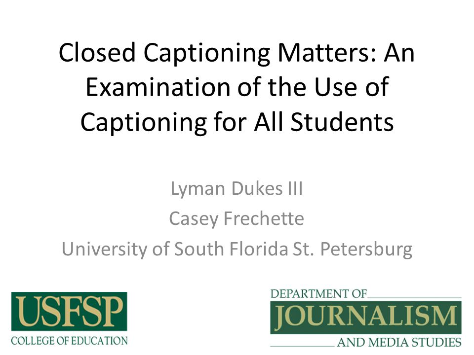 Closed Captioning Matters: An Examination of the Use of Captioning for All Students Lyman Dukes III Casey Frechette University of South Florida St.