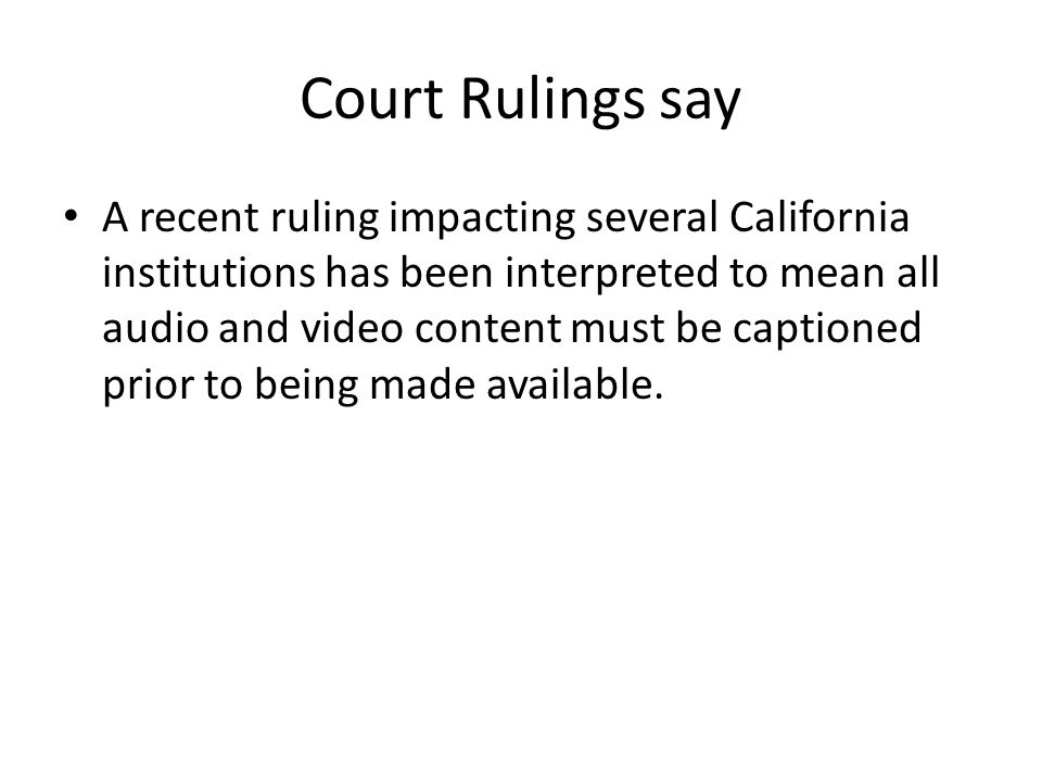 Court Rulings say A recent ruling impacting several California institutions has been interpreted to mean all audio and video content must be captioned
