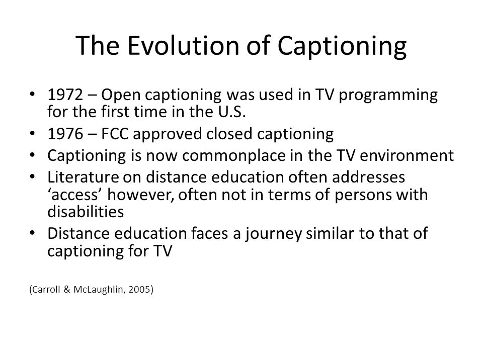 The Evolution of Captioning 1972 – Open captioning was used in TV programming for the first time in the U.S. 1976 – FCC approved closed captioning Cap
