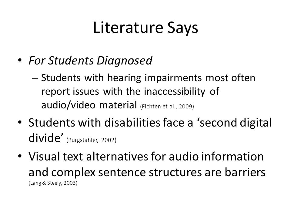 Literature Says For Students Diagnosed – Students with hearing impairments most often report issues with the inaccessibility of audio/video material (Fichten et al., 2009) Students with disabilities face a 'second digital divide' (Burgstahler, 2002) Visual text alternatives for audio information and complex sentence structures are barriers (Lang & Steely, 2003)