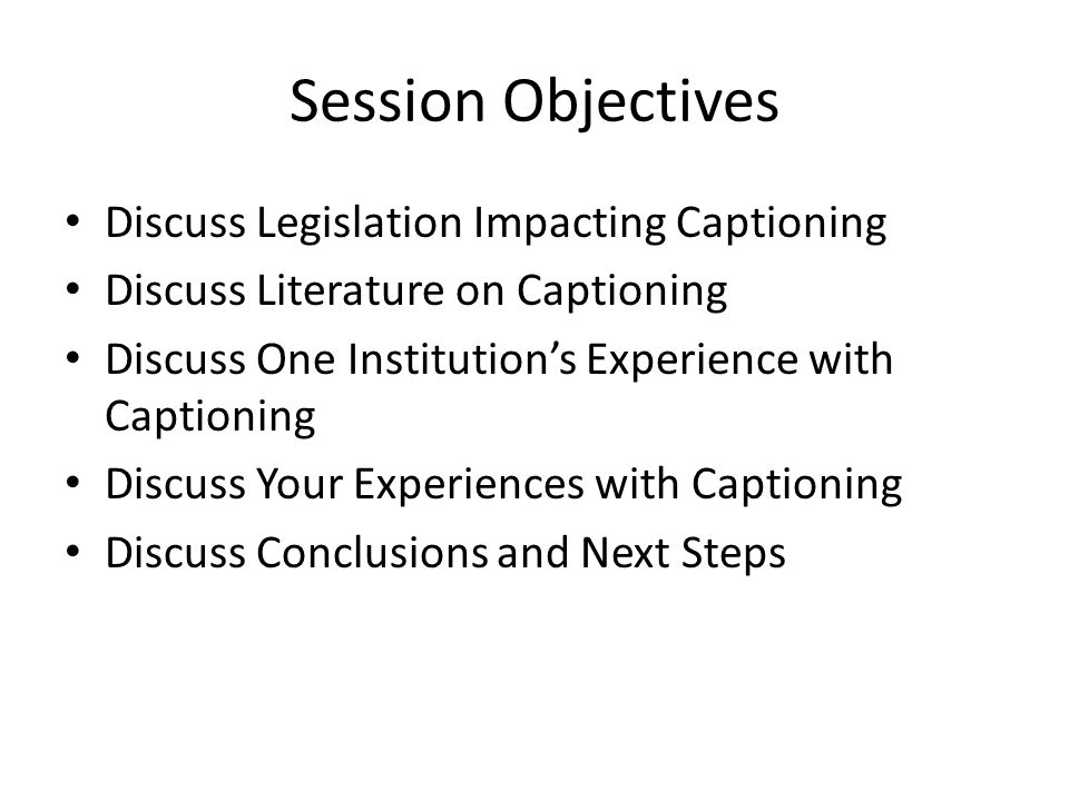 Session Objectives Discuss Legislation Impacting Captioning Discuss Literature on Captioning Discuss One Institution's Experience with Captioning Discuss Your Experiences with Captioning Discuss Conclusions and Next Steps