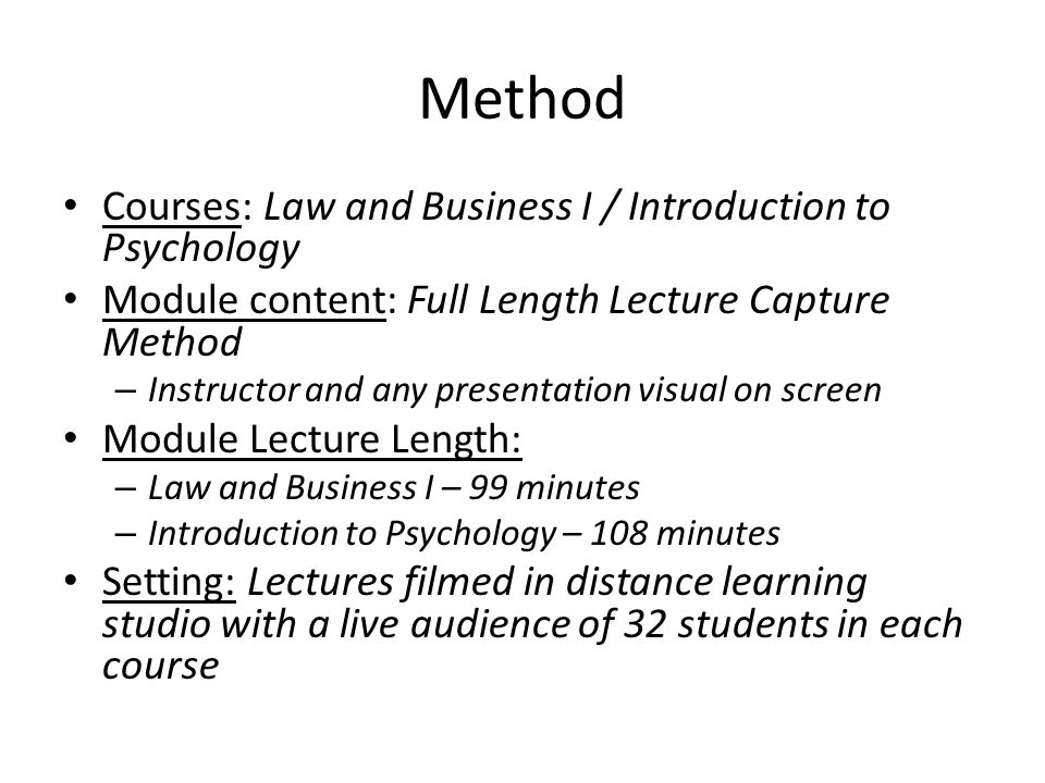 Method Courses: Law and Business I / Introduction to Psychology Module content: Full Length Lecture Capture Method – Instructor and any presentation visual on screen Module Lecture Length: – Law and Business I – 99 minutes – Introduction to Psychology – 108 minutes Setting: Lectures filmed in distance learning studio with a live audience of 32 students in each course