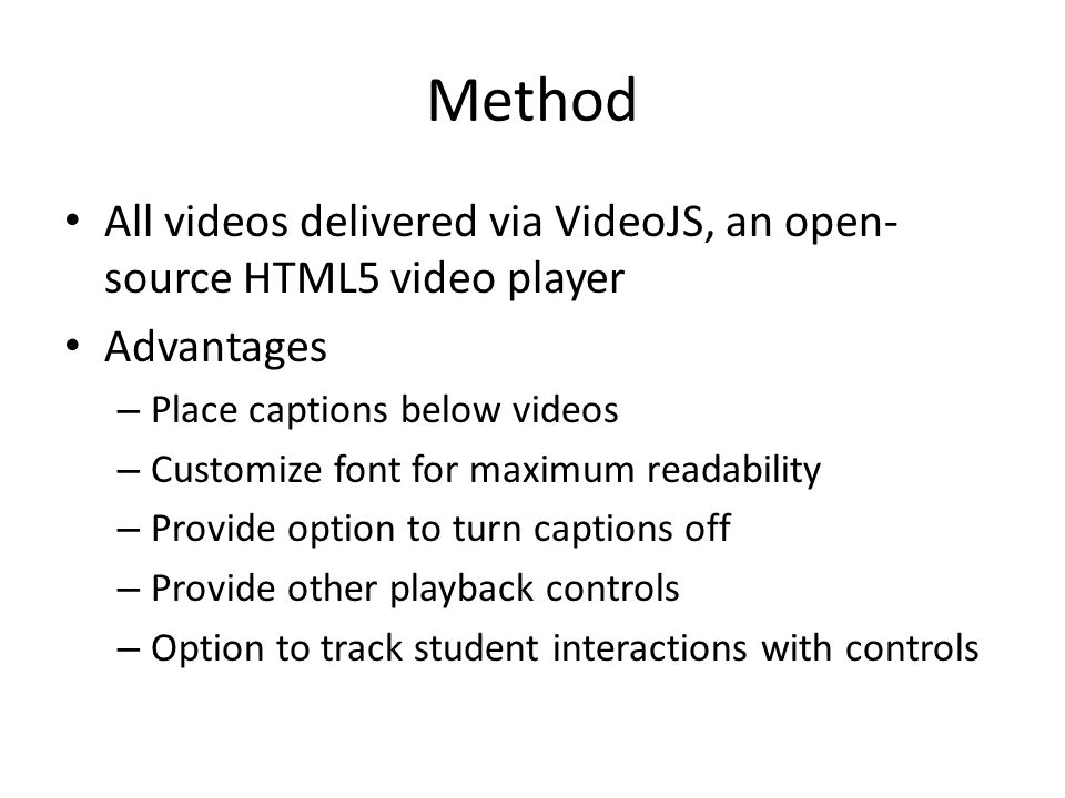 Method All videos delivered via VideoJS, an open- source HTML5 video player Advantages – Place captions below videos – Customize font for maximum readability – Provide option to turn captions off – Provide other playback controls – Option to track student interactions with controls