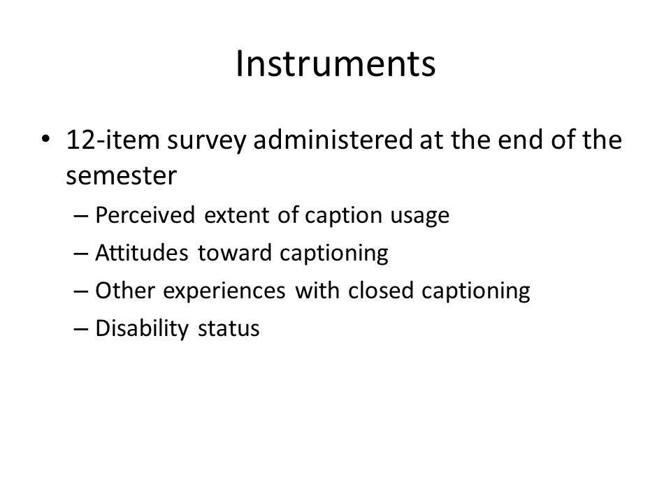 Instruments 12-item survey administered at the end of the semester – Perceived extent of caption usage – Attitudes toward captioning – Other experiences with closed captioning – Disability status