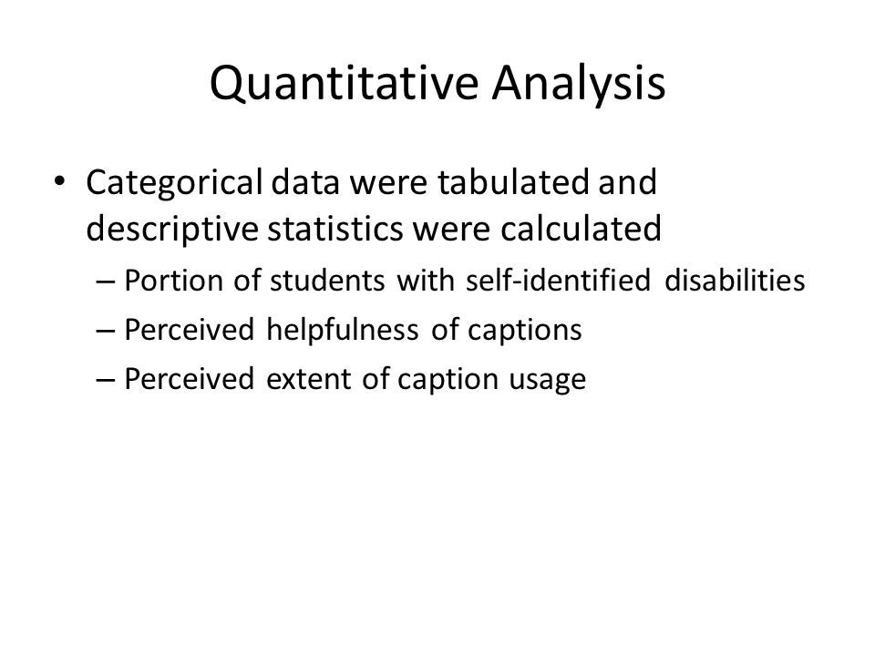 Quantitative Analysis Categorical data were tabulated and descriptive statistics were calculated – Portion of students with self-identified disabilities – Perceived helpfulness of captions – Perceived extent of caption usage