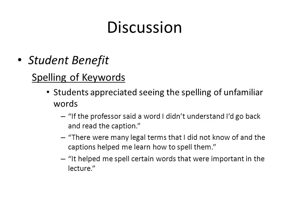 Discussion Student Benefit Spelling of Keywords Students appreciated seeing the spelling of unfamiliar words – If the professor said a word I didn't understand I'd go back and read the caption. – There were many legal terms that I did not know of and the captions helped me learn how to spell them. – It helped me spell certain words that were important in the lecture.