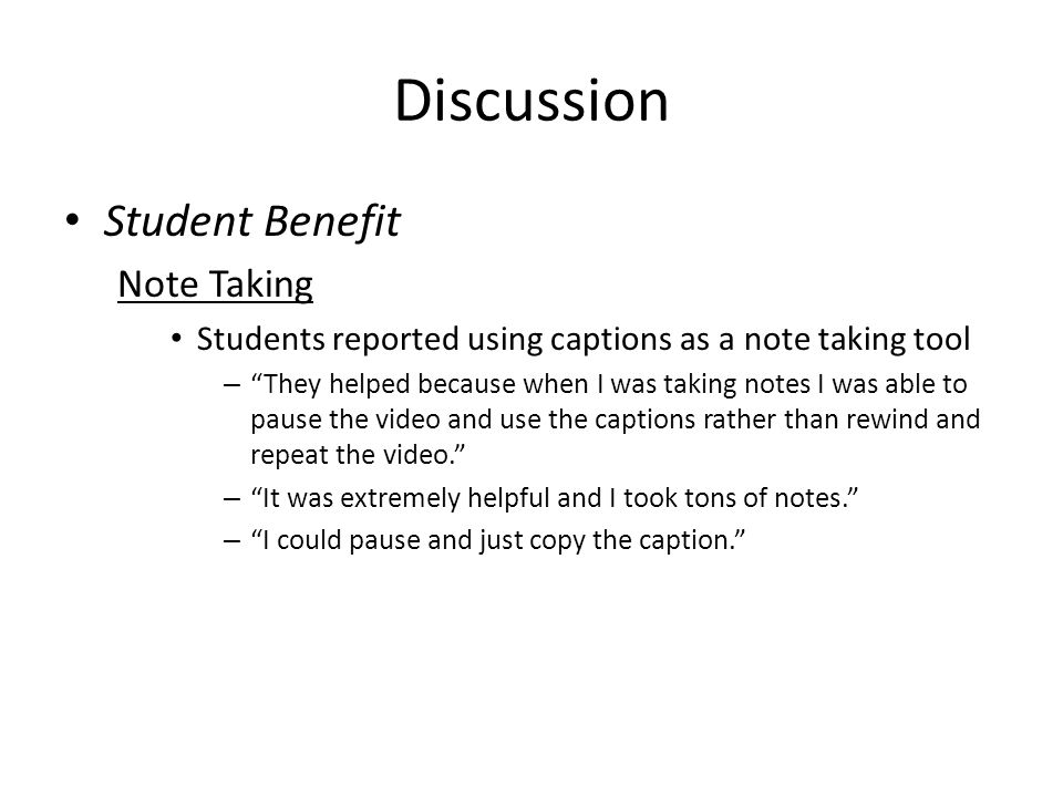 Discussion Student Benefit Note Taking Students reported using captions as a note taking tool – They helped because when I was taking notes I was able to pause the video and use the captions rather than rewind and repeat the video. – It was extremely helpful and I took tons of notes. – I could pause and just copy the caption.