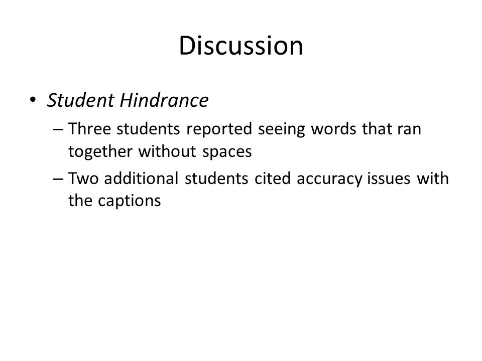 Discussion Student Hindrance – Three students reported seeing words that ran together without spaces – Two additional students cited accuracy issues with the captions
