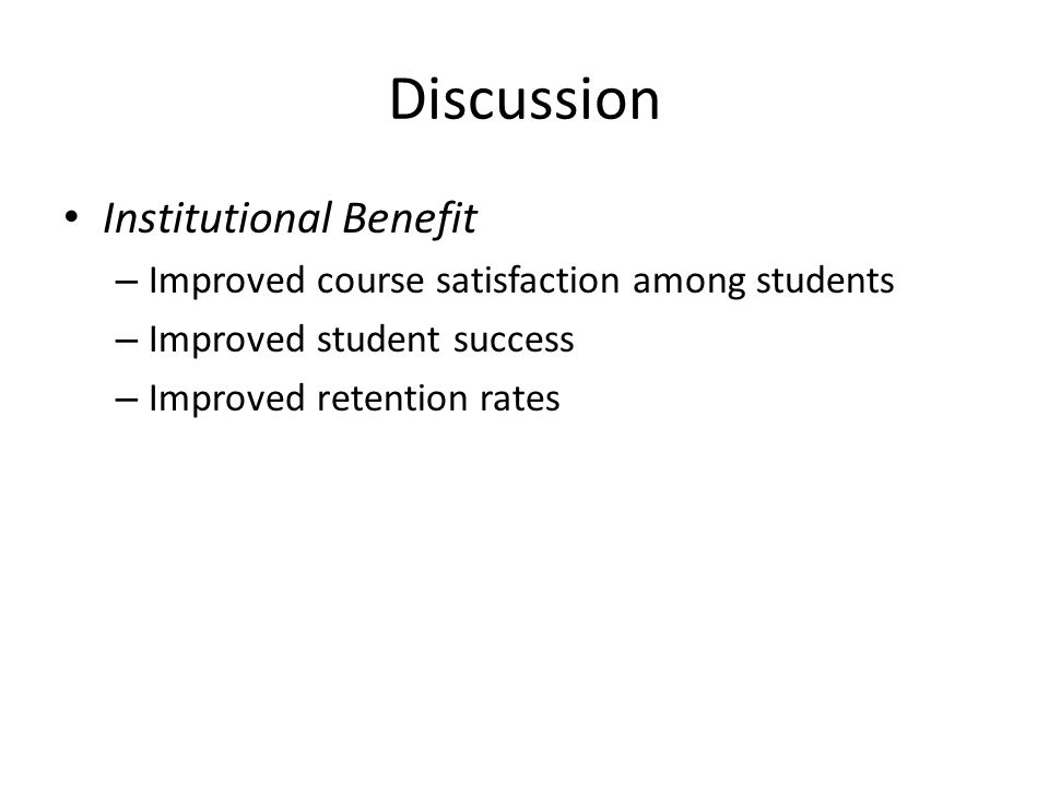 Discussion Institutional Benefit – Improved course satisfaction among students – Improved student success – Improved retention rates