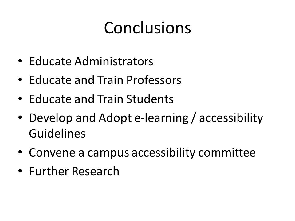 Conclusions Educate Administrators Educate and Train Professors Educate and Train Students Develop and Adopt e-learning / accessibility Guidelines Con