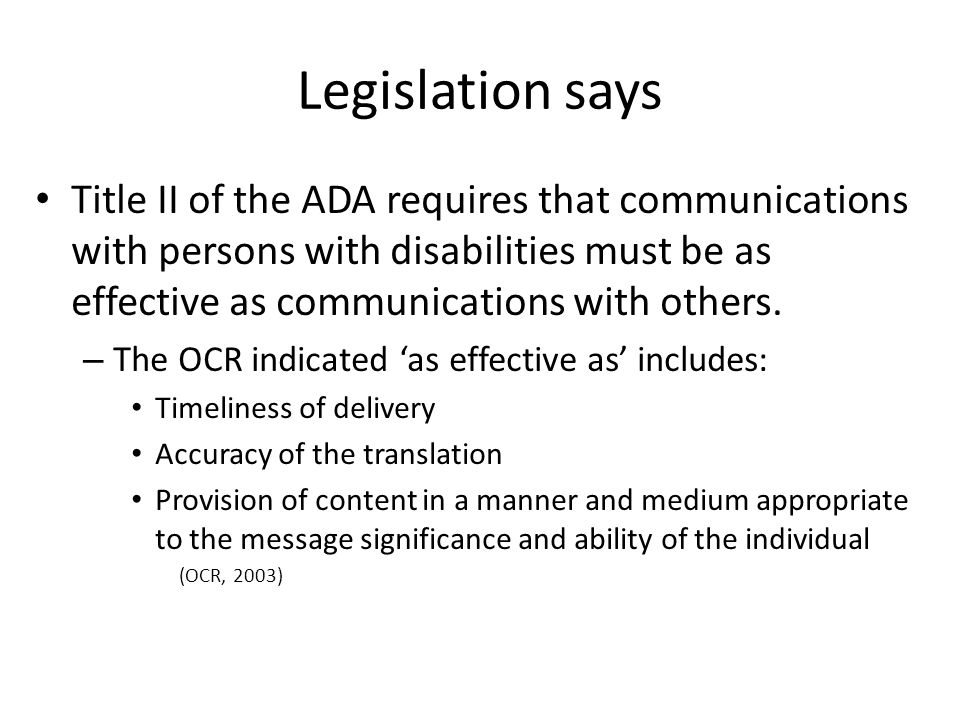 Legislation says Title II of the ADA requires that communications with persons with disabilities must be as effective as communications with others. –