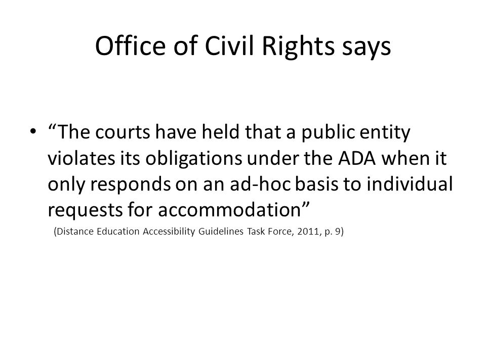 Office of Civil Rights says The courts have held that a public entity violates its obligations under the ADA when it only responds on an ad-hoc basis to individual requests for accommodation (Distance Education Accessibility Guidelines Task Force, 2011, p.