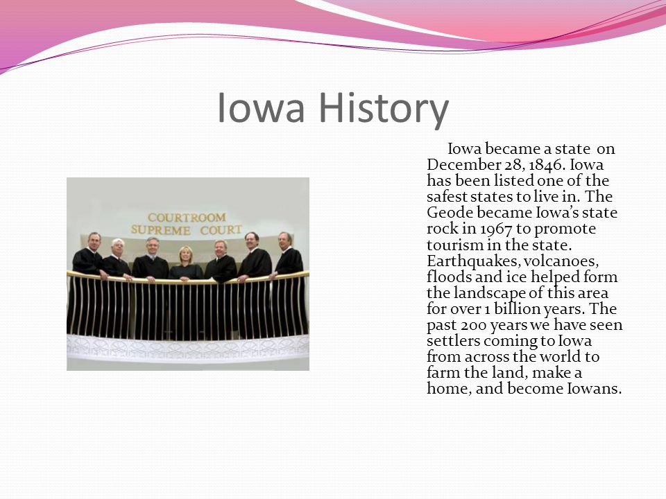 Iowa History Iowa became a state on December 28, 1846. Iowa has been listed one of the safest states to live in. The Geode became Iowa's state rock in