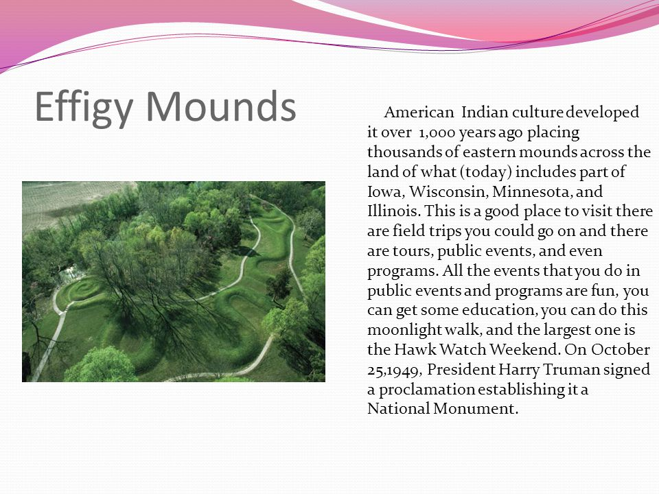 Effigy Mounds American Indian culture developed it over 1,000 years ago placing thousands of eastern mounds across the land of what (today) includes p