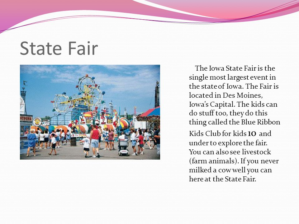 State Fair The Iowa State Fair is the single most largest event in the state of Iowa. The Fair is located in Des Moines, Iowa's Capital. The kids can