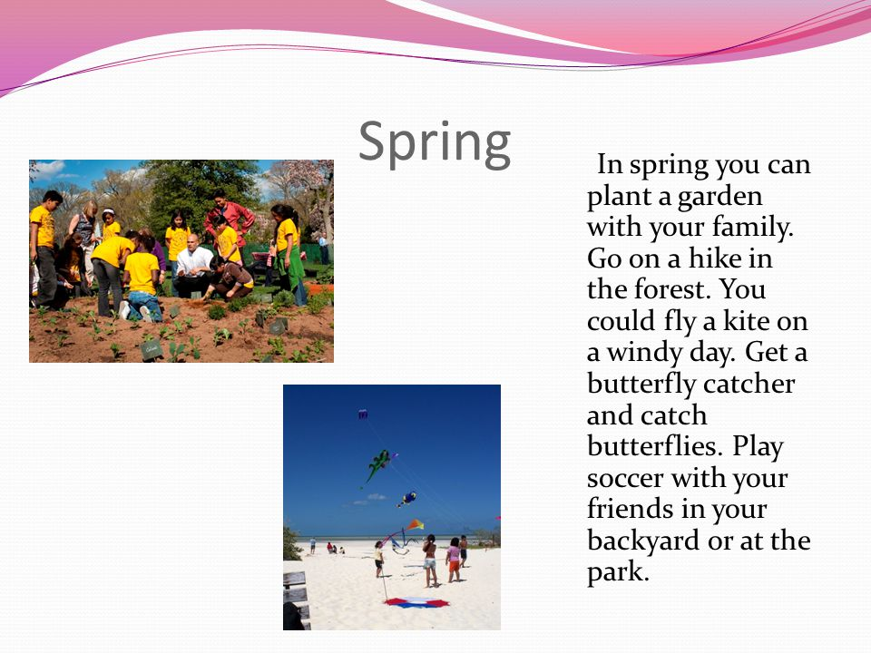 Spring In spring you can plant a garden with your family. Go on a hike in the forest. You could fly a kite on a windy day. Get a butterfly catcher and