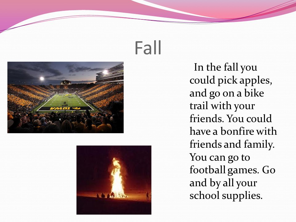 Fall In the fall you could pick apples, and go on a bike trail with your friends. You could have a bonfire with friends and family. You can go to foot