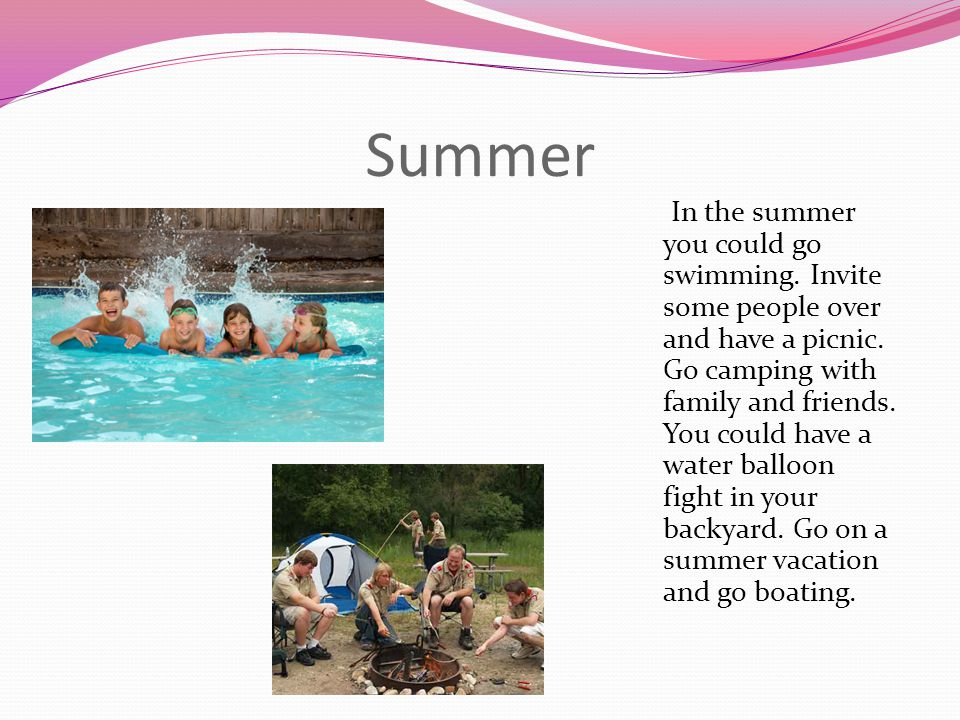 Summer In the summer you could go swimming. Invite some people over and have a picnic. Go camping with family and friends. You could have a water ball