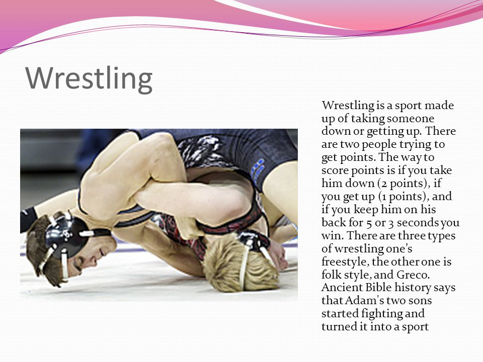 Wrestling Wrestling is a sport made up of taking someone down or getting up. There are two people trying to get points. The way to score points is if