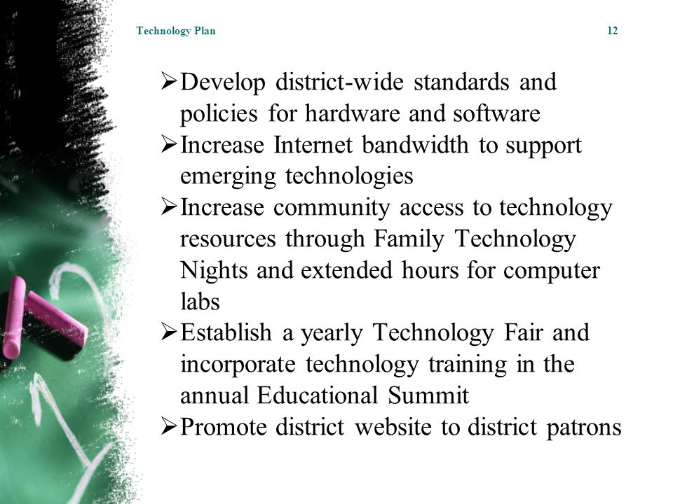  Develop district-wide standards and policies for hardware and software  Increase Internet bandwidth to support emerging technologies  Increase community access to technology resources through Family Technology Nights and extended hours for computer labs  Establish a yearly Technology Fair and incorporate technology training in the annual Educational Summit  Promote district website to district patrons Technology Plan12