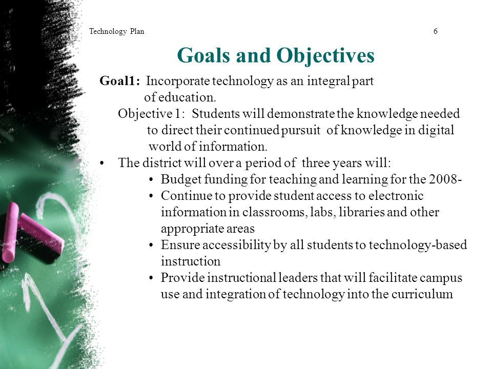 Goals and Objectives Goal1: Incorporate technology as an integral part of education.