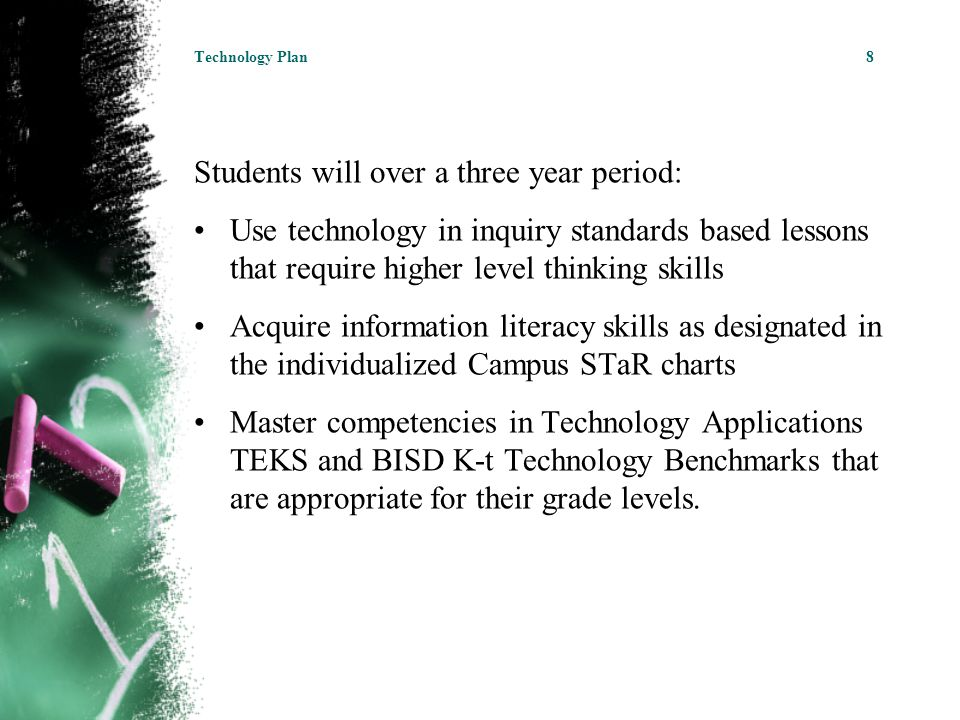 Students will over a three year period: Use technology in inquiry standards based lessons that require higher level thinking skills Acquire information literacy skills as designated in the individualized Campus STaR charts Master competencies in Technology Applications TEKS and BISD K-t Technology Benchmarks that are appropriate for their grade levels.