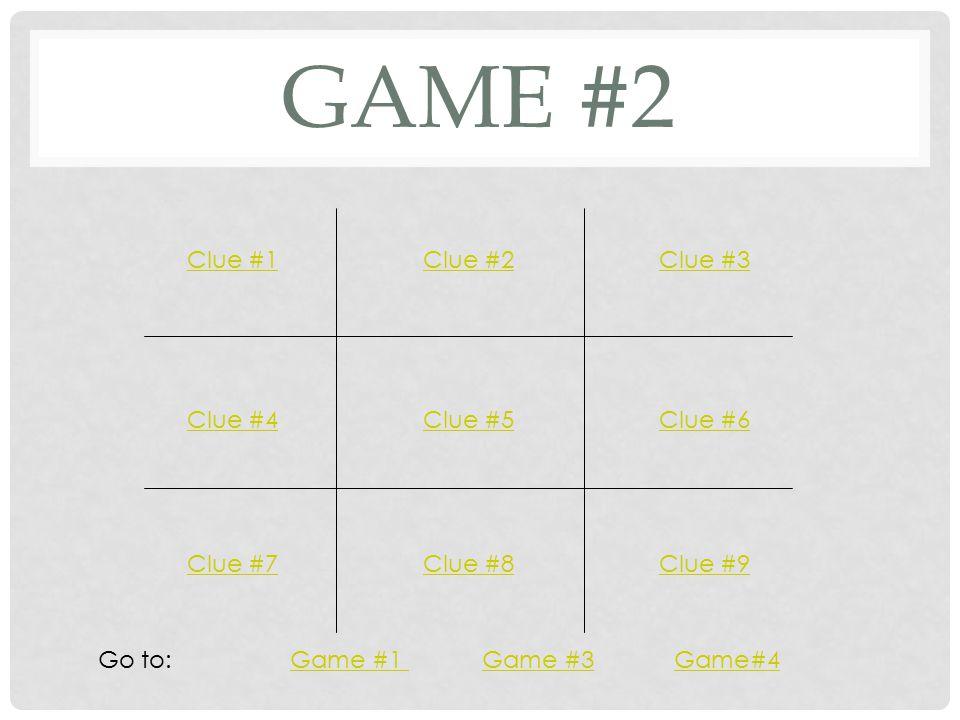GAME #2 Clue #1Clue #2Clue #3 Clue #4Clue #5Clue #6 Clue #7Clue #8Clue #9 Go to: Game #1 Game #3 Game#4Game #1 Game #3Game#4