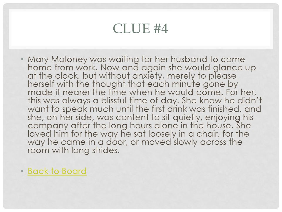 CLUE #4 Mary Maloney was waiting for her husband to come home from work. Now and again she would glance up at the clock, but without anxiety, merely t