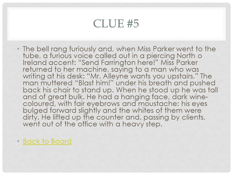 CLUE #5 The bell rang furiously and, when Miss Parker went to the tube, a furious voice called out in a piercing North o Ireland accent: Send Farrington here! Miss Parker returned to her machine, saying to a man who was writing at his desk: Mr.