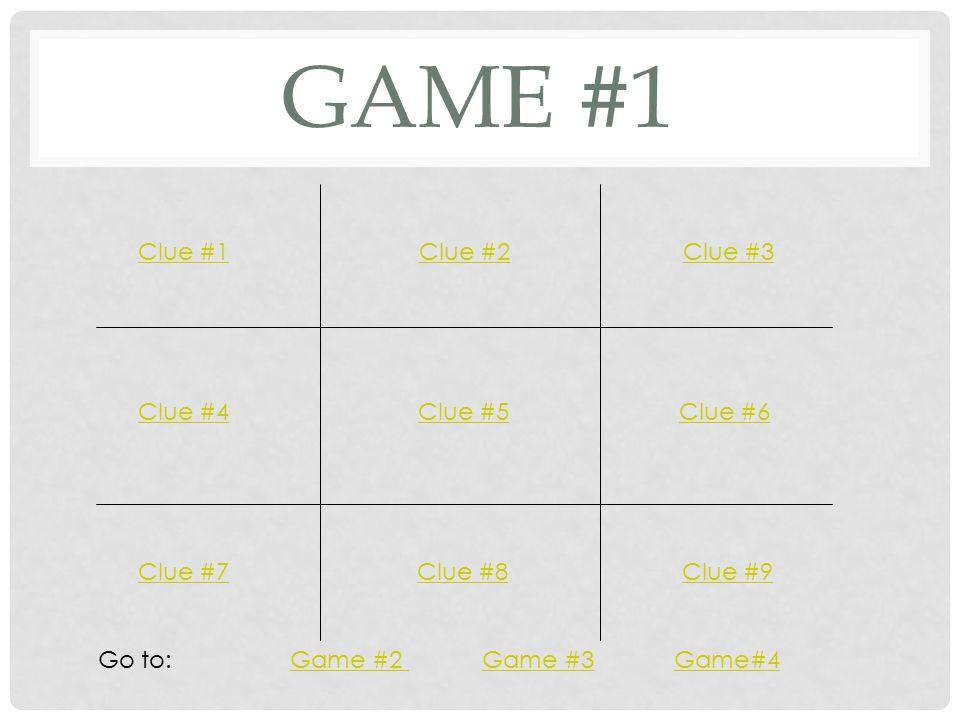 GAME #1 Clue #1Clue #2Clue #3 Clue #4Clue #5Clue #6 Clue #7Clue #8Clue #9 Go to: Game #2 Game #3 Game#4Game #2 Game #3Game#4