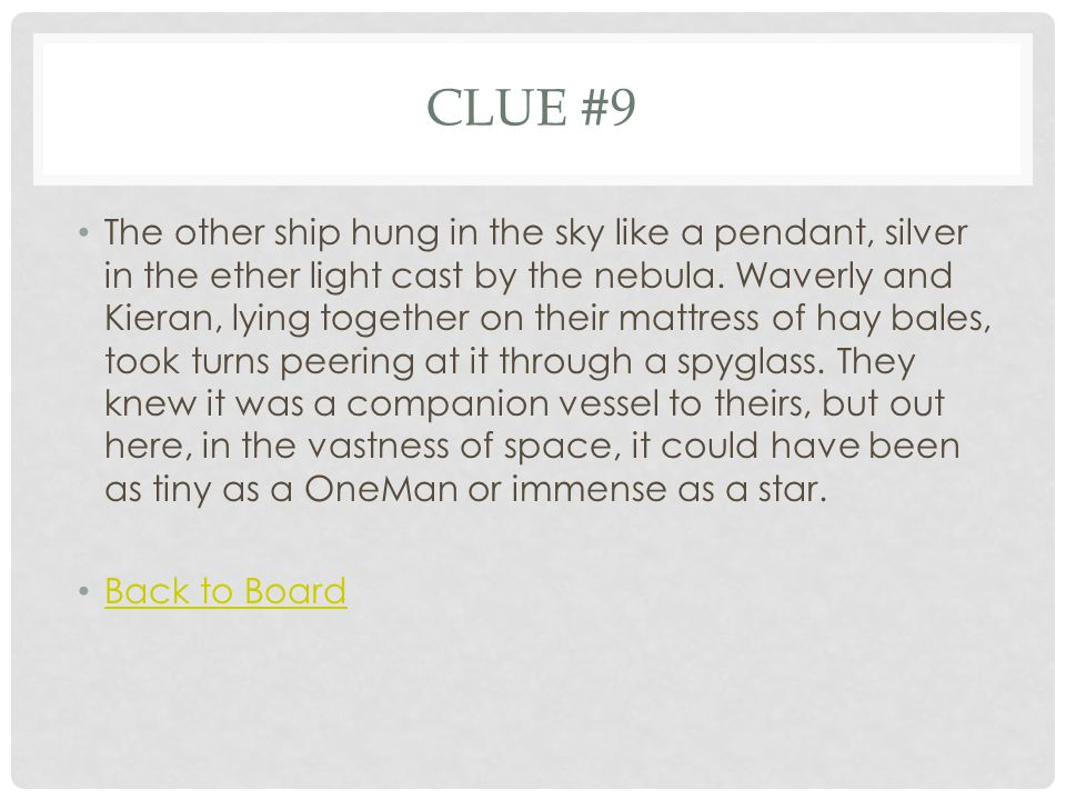 CLUE #9 The other ship hung in the sky like a pendant, silver in the ether light cast by the nebula. Waverly and Kieran, lying together on their mattr