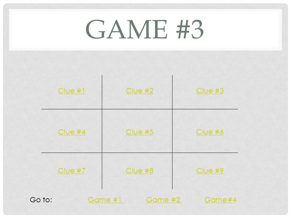 GAME #3 Clue #1Clue #2Clue #3 Clue #4Clue #5Clue #6 Clue #7Clue #8Clue #9 Go to: Game #1 Game #2 Game#4Game #1 Game #2 Game#4