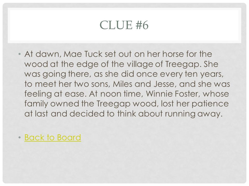 CLUE #6 At dawn, Mae Tuck set out on her horse for the wood at the edge of the village of Treegap.