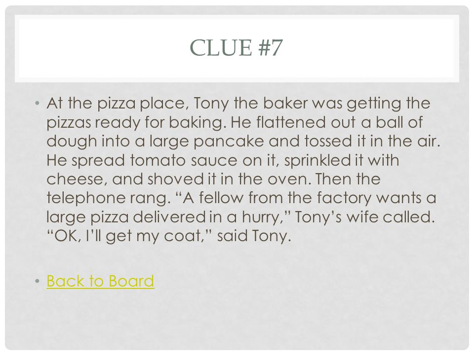 CLUE #7 At the pizza place, Tony the baker was getting the pizzas ready for baking. He flattened out a ball of dough into a large pancake and tossed i