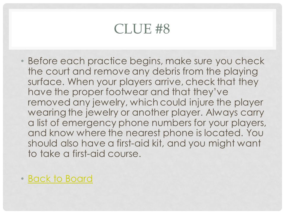CLUE #8 Before each practice begins, make sure you check the court and remove any debris from the playing surface.