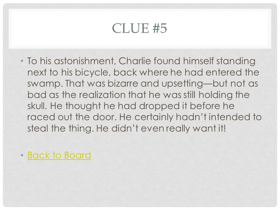 CLUE #5 To his astonishment, Charlie found himself standing next to his bicycle, back where he had entered the swamp. That was bizarre and upsetting—b