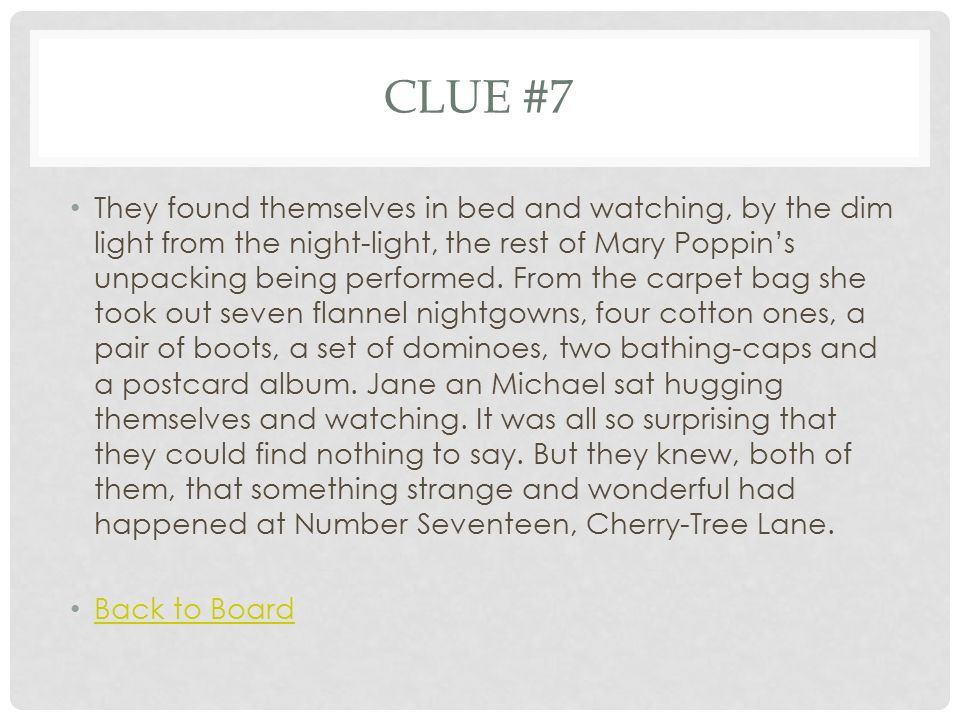 CLUE #7 They found themselves in bed and watching, by the dim light from the night-light, the rest of Mary Poppin's unpacking being performed. From th
