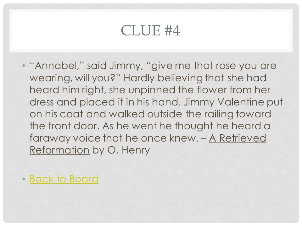 CLUE #4 Annabel, said Jimmy, give me that rose you are wearing, will you Hardly believing that she had heard him right, she unpinned the flower from her dress and placed it in his hand.