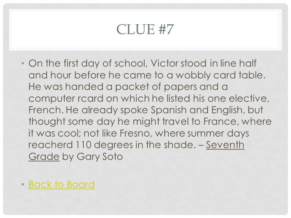 CLUE #7 On the first day of school, Victor stood in line half and hour before he came to a wobbly card table. He was handed a packet of papers and a c
