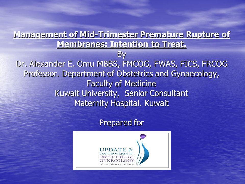 Management of Mid-Trimester Premature Rupture of Membranes: Intention to Treat. By Dr. Alexander E. Omu MBBS, FMCOG, FWAS, FICS, FRCOG Professor. Depa