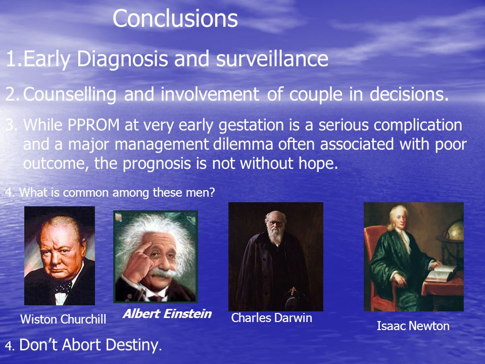 Conclusions 1.Early Diagnosis and surveillance 2.Counselling and involvement of couple in decisions. 3.While PPROM at very early gestation is a seriou