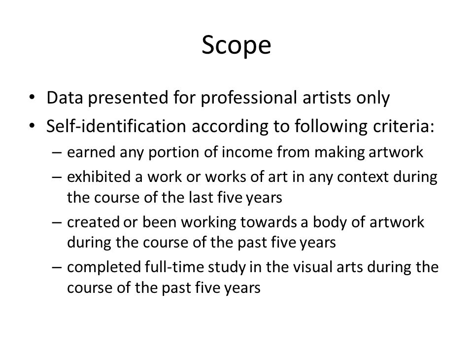 Scope Data presented for professional artists only Self-identification according to following criteria: – earned any portion of income from making artwork – exhibited a work or works of art in any context during the course of the last five years – created or been working towards a body of artwork during the course of the past five years – completed full-time study in the visual arts during the course of the past five years