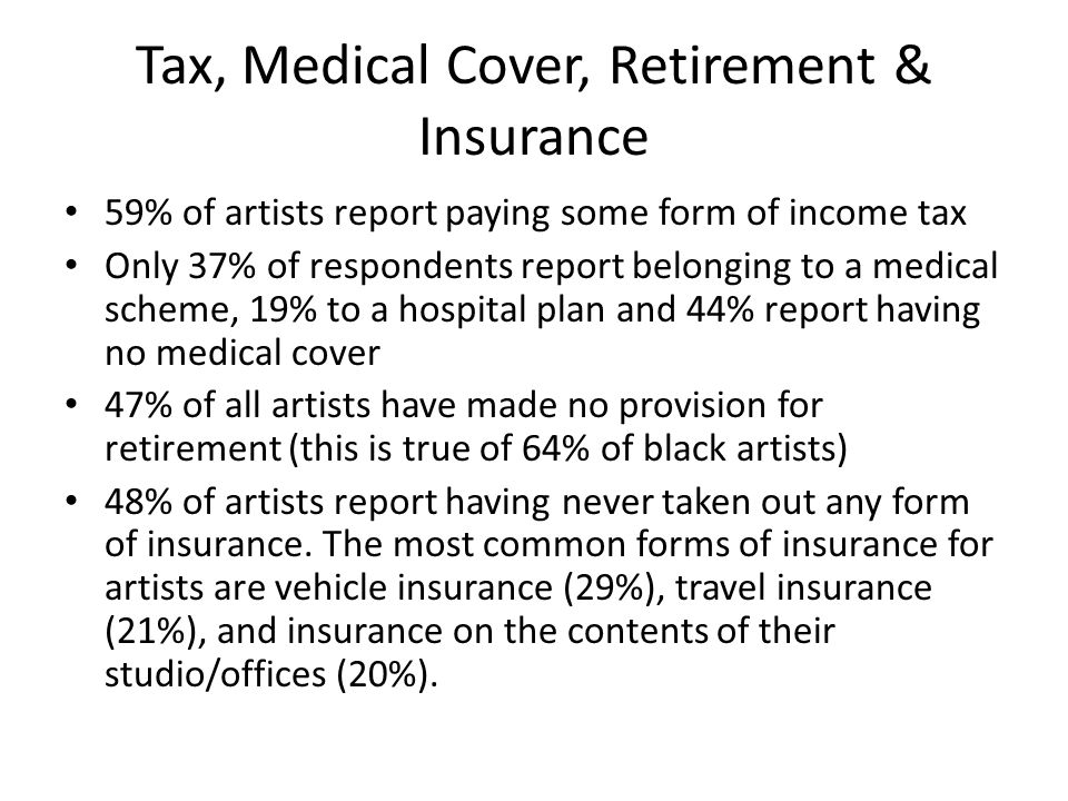 Tax, Medical Cover, Retirement & Insurance 59% of artists report paying some form of income tax Only 37% of respondents report belonging to a medical scheme, 19% to a hospital plan and 44% report having no medical cover 47% of all artists have made no provision for retirement (this is true of 64% of black artists) 48% of artists report having never taken out any form of insurance.
