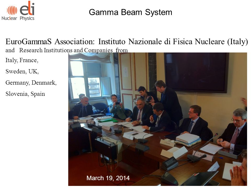 Gamma Beam System EuroGammaS Association: Instituto Nazionale di Fisica Nucleare (Italy) and Research Institutions and Companies from Italy, France, Sweden, UK, Germany, Denmark, Slovenia, Spain March 19, 2014
