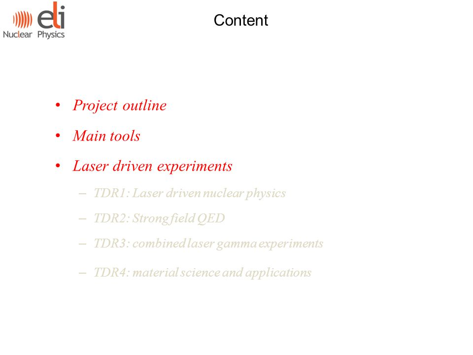 Content Project outline Main tools Laser driven experiments – TDR1: Laser driven nuclear physics – TDR2: Strong field QED – TDR3: combined laser gamma experiments – TDR4: material science and applications